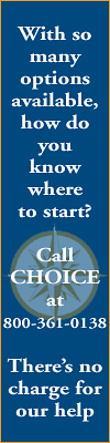 With so many options available, how do you know where to start?   Call CHOICE at 800-361-0138  There�s no charge for our help.